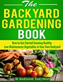 img - for The Backyard Gardening Book - How to Get Started Growing Healthy Low-Maintenance Vegetables in Your Own Backyard book / textbook / text book