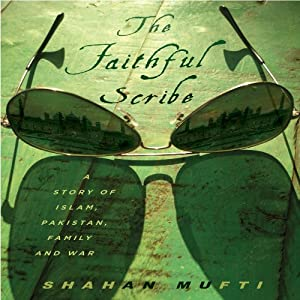 The Faithful Scribe: A Story of Islam, Pakistan, Family, and War | [Shahan Mufti]
