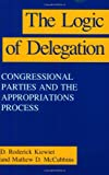 The Logic of Delegation: Congressional Parties and the Appropriations Process (American Politics and Political Economy Series)