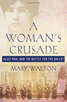 A Woman&#39;s Crusade: Alice Paul and the Battle for the Ballot