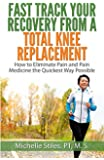 Fast Track Your Recovery from a Total Knee Replacement: : How to Eliminate Pain and Pain Medicine the Quickest Way Possible