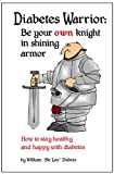 Diabetes Warrior: Be your own knight in shining armor. How to stay healthy and happy with diabetes.