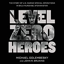 Level Zero Heroes: The Story of U.S. Marine Special Operations in Bala Murghab, Afghanistan (       UNABRIDGED) by Michael Golembesky, John R. Bruning Narrated by Peter Berkrot
