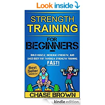 Strength Training: For Beginners - Build Muscle, Increase Strength, and Shed Body Fat Through Strength Training FAST! (Strength Training, Increase Strength, Lose Body Fat Book 1)