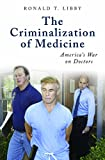 The Criminalization of Medicine: America's War on Doctors (The Praeger Series on Contemporary Health and Living)