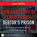 How to Get Out of Credit Card Debtor's Prison: Stop Hemorrhaging Money and Start Saving | Jane White