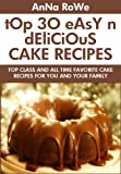 TOP 30 Easy And Delicious Cake Recipes: Top Class And All Time Favorite Cake Recipes For You And Your Family