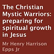 The Christian Mystic Warriors: Preparing for Spiritual Growth in Jesus | [Henry Harrison Epps]