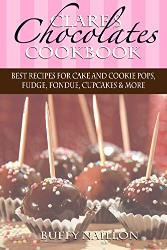 Clare's Chocolates Cookbook: Best Recipes for Cake and Cookie Pops, Fudge, Fondue, Cupcakes & More (The Noah and Clare Chronicles Cookbooks Book 1) by Buffy Naillon