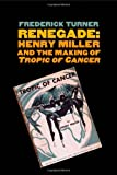 Frederick Turner Renegade: Henry Miller and the Making of 'Tropic of Cancer' (Icons of America)