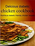 Delicious diabetic chicken cookbook: Nutritious diabetic friendly chicken recipes