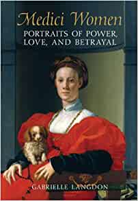 Medici Women: Portraits of Power, Love, and Betrayal in the Court of
