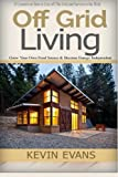 Off Grid Living: 25 Lessons on How to Live off The Grid and Survive in the Wild. Grow Your Own Food Source & Become Energy Independent (off grid ... living off grid, Survival Skills) (Volume 1)