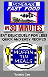HOMEMADE FAST FOOD (EAT DELICIOUSLY FOR LESS, QUICK AND EASY RECIPES IN 30 MINUTES): MUFFIN TIN MEALS