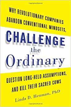 Challenge The Ordinary: Why Revolutionary Companies Abandon Conventional Mindsets, Question Long-Held Assumptions, And Kill Their Sacred Cows