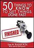 50 Things to Know to Get Things Done Fast: Easy Tips for Success