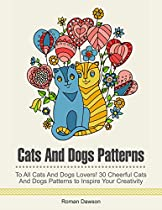 Cats And Dogs Patterns: To All Cats And Dogs Lovers! 30 Cheerful Cats And Dogs Patterns To Inspire Your Creativity (cats And Dogs Patterns, Dogs Patterns, Cats Patterns)