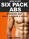 How To Get Six Pack Abs Working Out Only 3 Hours A Week