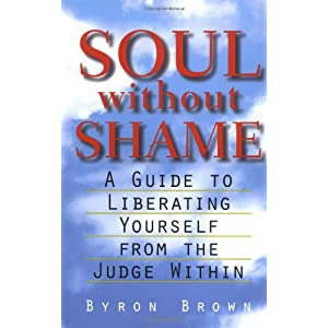 Soul Without Shame: A Guide to Liberating Yourself from the Judge Within – Byron Brown