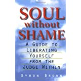 Soul without Shame: A Guide to Liberating Yourself from the Judge Within ~ Byron Brown