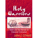 Holy Warriors: Islam and the Demise of Classical Civilization ~ John J. O'Neill