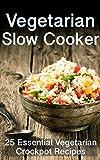 Vegetarian Slow Cooker: 25 Essential Vegetarian Crockpot Recipes
