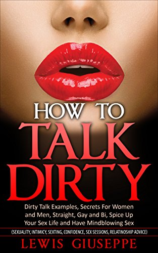 Luis Giuseppe - Dirty Talk : Secrets For Women and men, Straight, Gay and Bi, Spice Up Your Sex Life and Have Mindblowing Sex: (Sexuality, Intimacy, Sexting, Confidence, Relationship) (Great Sex Book Series 1)