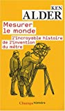echange, troc Ken Alder - Mesurer le monde : 1792-1799 : l'incroyable histoire de l'invention du mètre