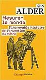 Mesurer le monde : 1792-1799 : l'incroyable histoire de l'invention du mètre par Alder