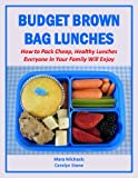Budget Brown Bag Lunches: How to Pack Cheap, Healthy Lunches Everyone in Your Family Will Enjoy (Eat Better For Less Guides)