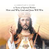 A Christians Guide To Tactics of Spiritual Warfare: How and Why God and Jesus Will Win