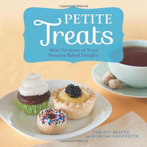 Petite Treats: Adorably Delicious Versions of All Your Favorites from Scones, Donuts, and Cupcakes to Brownies, Cakes, and Pies by Morgan Greenseth, Christy Beaver