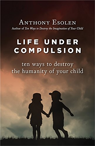 Life Under Compulsion: Ten Ways to Destroy the Humanity of Your Child PDF