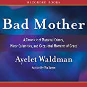 Bad Mother: A Chronicle of Maternal Crimes, Minor Calamities, and Occasional Moments of Grace | [Ayelet Waldman]