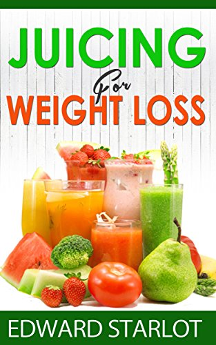 Juicing For Weight Loss by Edward Starlot