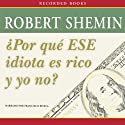 Por qué ese idiota es rico y yo no? [How Come That Idiot's Rich and I'm Not?] Audiobook by Robert Shemin Narrated by Francisco Rivela