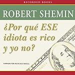 Por qué ese idiota es rico y yo no? [How Come That Idiot's Rich and I'm Not?] | Robert Shemin