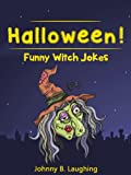 Halloween Jokes for Kids!: Funny Witch Jokes, Halloween Jokes, and More Laughs! (Funny Halloween Jokes for Kids Book 2)