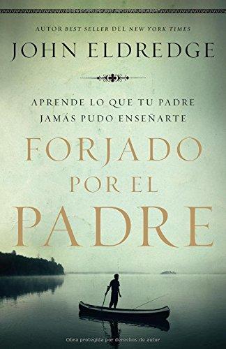 Forjado por el padre: Aprende lo que tu padre jamas pudo enseñarte (Spanish Edition) [Eldredge, John] (Tapa Blanda)
