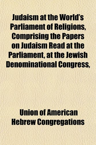 Judaism at the World's Parliament of Religions, Comprising the Papers on Judaism Read at the Parliament, at the Jewish Denominational Congress,