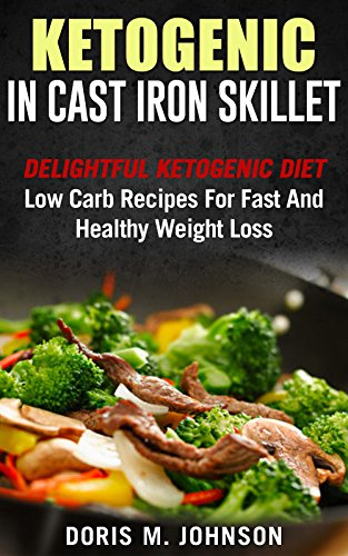 Ketogenic in Cast Iron Skillet: Delightful Ketogenic Diet Low Carb Recipes For Fast And Healthy Weight Loss ( Ketogenic Diet, ketogenic diet for weight loss ) by Doris M. Johnson