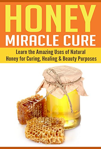 Honey: Learn The Amazing Uses of Natural Honey for Curing, Healing & Beauty Purposes by Kathy Grey