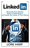 LinkedIn: Dominate Your Market, Build a Global Brand and Create the Career of Your Dreams