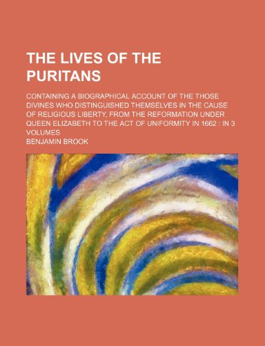 The Lives of the Puritans; Containing a Biographical Account of the Those Divines Who Distinguished Themselves in the Cause of Religious Liberty, From ... to the Act of Uniformity in 1662 in 3 Volumes