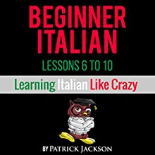 Beginner Italian: Lessons 6 - 10: Learning Italian Like Crazy Audiobook by Patrick Jackson Narrated by Giovanna Carriero-Contreras