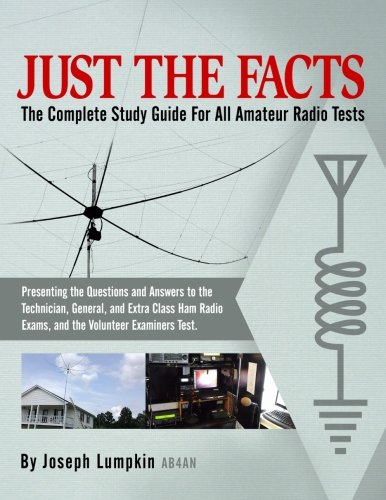 JUST THE FACTS: The Complete Study Guide For All Amateur Radio Tests:  Presenting the Questions and Answers to the Technician, General, and Extra ... Exams, and the Volunteer Examiner's Test