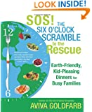 SOS!  The Six O'Clock Scramble to the Rescue: Earth-Friendly, Kid-Pleasing Dinners for Busy Families