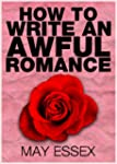 HOW TO WRITE AN AWFUL ROMANCE (How to...