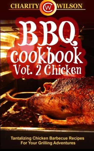 BBQ Cookbook: Vol. 2 Chicken - Tantalizing Chicken Barbecue Recipes For Your Grilling Adventures