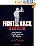 Fight Back Legal Abuse: How to Protect Yourself From Your Own Attorney